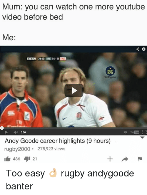 Memes Instagram: Mum: you can watch one more youtube  video before bed  Me:  13 17910 IRE 1411  RUGBY  MEMES  Instagram  0.00  Andy Goode career highlights (9 hours)  rugby2000 275,923 views  486 21 Too easy 👌🏼 rugby andygoode banter
