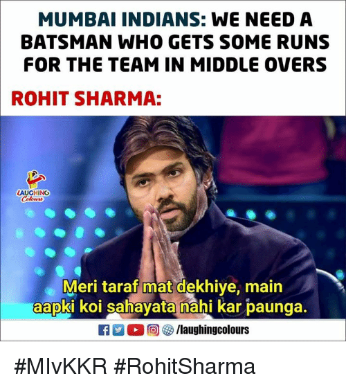Indianpeoplefacebook, Mumbai, and Who: MUMBAI INDIANS: WE NEEDA  BATSMAN WHO GETS SOME RUNS  FOR THE TEAM IN MIDDLE OVERS  ROHIT SHARMA:  LAUGHING  Meri taraf mat dekhiye, main  aapki koi sahavata nahi kar baunga.  ELL 回參/laughingcolours #MIvKKR #RohitSharma
