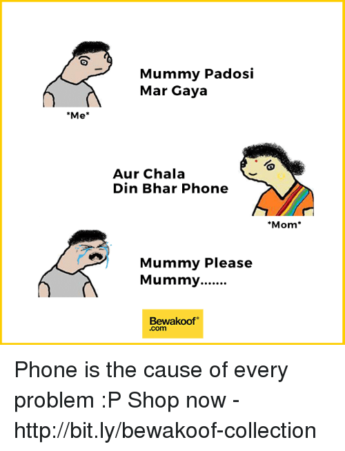 Memes, Phone, and Http: Mummy Padosi  Mar Gaya  Me*  Aur Chala  Din Bhar Phone  Mom*  Mummy Please  Bewakoof  .com Phone is the cause of every problem :P  Shop now - http://bit.ly/bewakoof-collection