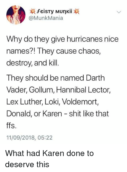 Dank, Darth Vader, and Shit: @MunkMania  Why do they give hurricanes nice  names?! They cause chaos  destroy, and kill  They should be named Darth  Vader, Gollum, Hannibal Lector,  Lex Luther, Loki, Voldemort,  Donald, or Karen shit like that  ffs.  11/09/2018, 05:22 What had Karen done to deserve this