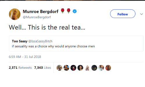The Real, Sassy, and Tea: Munroe Bergdorf  @MunroeBergdorf  Follow  Well... This is the real tea...  Too Sassy @IssaSassyBitch  if sexuality was a choice why would anyone choose men  6:59 AM- 31 Jul 2018  2,371 Retweets 7,343 Likes