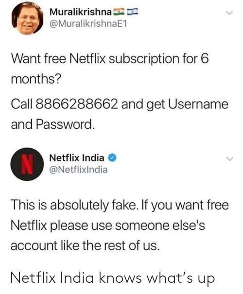 fake: Muralikrishna E  @MuralikrishnaE1  Want free Netflix subscription for 6  months?  Call 8866288662 and get Username  and Password.  Netflix India  IN  @NetflixIndia  This is absolutely fake. If you want free  Netflix please use someone else's  account like the rest of us. Netflix India knows what's up
