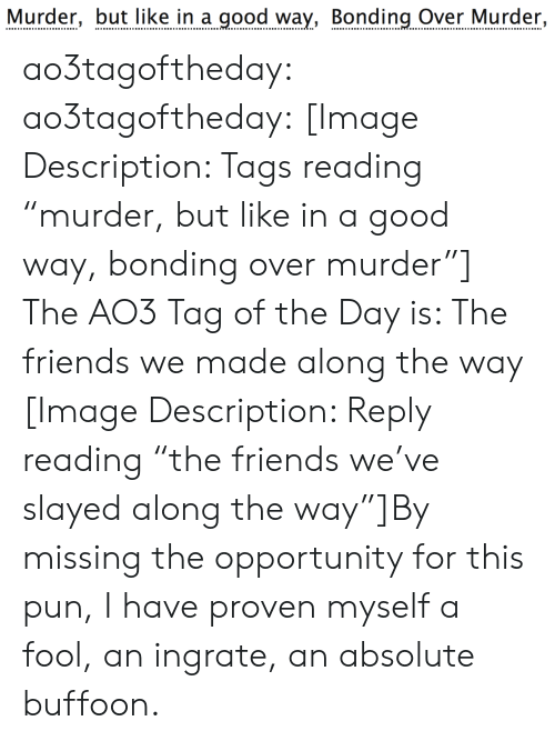 """proven: Murder, but like in a good way, Bonding Over Murder, ao3tagoftheday:  ao3tagoftheday:  [Image Description: Tags reading """"murder, but like in a good way, bonding over murder""""]  The AO3 Tag of the Day is: The friends we made along the way   [Image Description: Reply reading """"the friends we've slayed along the way""""]By missing the opportunity for this pun, I have proven myself a fool, an ingrate, an absolute buffoon."""