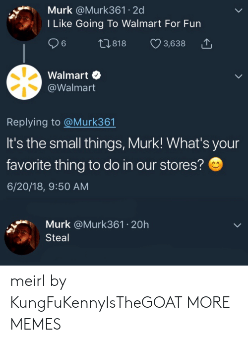 Stores: Murk @Murk361 2d  I Like Going To Walmart For Fun  26  t1.818  3,638  Walmart  @Walmart  Replying to @Murk361  It's the small things, Murk! What's your  favorite thing to do in our stores?  6/20/18, 9:50 AM  Murk @Murk361 20h  Steal meirl by KungFuKennyIsTheGOAT MORE MEMES