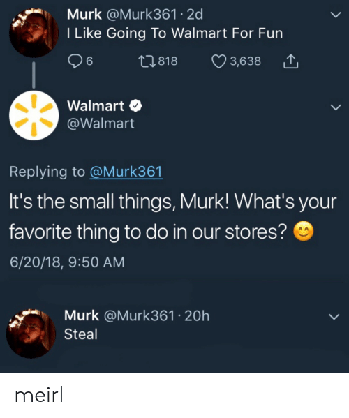 Walmart, MeIRL, and Fun: Murk @Murk361 2d  I Like Going To Walmart For Fun  26  t1.818  3,638  Walmart  @Walmart  Replying to @Murk361  It's the small things, Murk! What's your  favorite thing to do in our stores?  6/20/18, 9:50 AM  Murk @Murk361 20h  Steal meirl