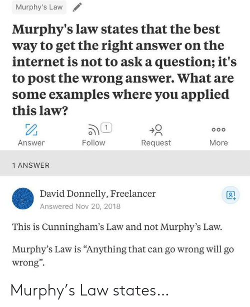 "Internet, Best, and Murphy's Law: Murphy's Law  Murphy's law states that the best  way to get the right answer on the  internet is not to ask a question; it's  to post the wrong answer. What are  some examples where you applied  this law?  1  Oo o  Answer  Follow  Request  More  1 ANSWER  David Donnelly, Freelancer  Answered Nov 20, 2018  This is Cunningham's Law and not Murphy's Law.  Murphy's Law is ""Anything that can go wrong willl go  wrong"" Murphy's Law states…"