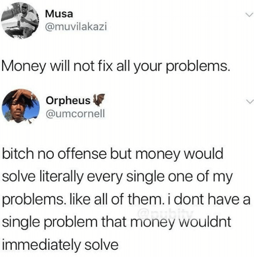Bitch, Dank, and Money: Musa  @muvilakazi  Money will not fix all your problems.  Orpheus  @umcornell  bitch no offense but money would  solve literally every single one of my  problems. like all of them. i dont have a  single problem that money wouldnt  immediately solve