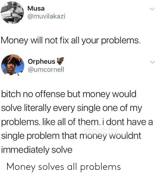 Bitch, Money, and Single: Musa  @muvilakazi  Money will not fix all your problems  Orpheus  @umcornell  bitch no offense but money would  solve literally every single one of my  problems. like all of them. i dont have a  single problem that money wouldnt  immediately solve Money solves all problems