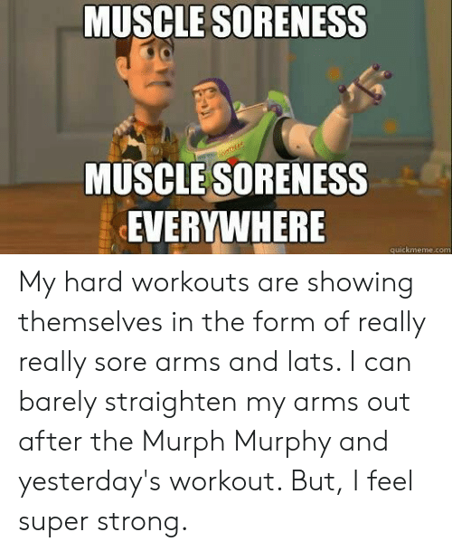 Quickmeme Com: MUSCLE SORENESS  MUSCLE SORENESS  EVERYWHERE  quickmeme.com My hard workouts are showing themselves in the form of really really sore arms and lats. I can barely straighten my arms out after the Murph Murphy and yesterday's workout. But, I feel super strong.
