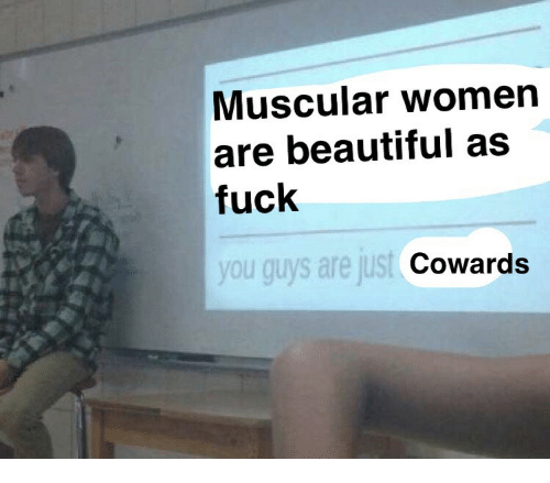 Muscular: Muscular womern  are beautiful as  fuck  you guys are just  Cowards