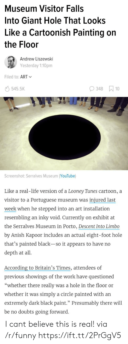 "Funny, Life, and Looney Tunes: Museum Visitor Falls  Into Giant Hole That Looks  Like a Cartoonish Painting on  the Floor  Andrew Liszewski  Yesterday 1:10pm  Filed to: ART  545.5K  348 10  Screenshot: Serralves Museum (YouTube)  Like a real-life version of a Looney Tunes cartoon, a  visitor to a Portuguese museum was injured last  week when he stepped into an art installation  resembling an inky void. Currently on exhibit at  the Serralves Museum in Porto, Descent Into Limbo  by Anish Kapoor includes an actual eight-foot hole  that's painted black-so it appears to have no  depth at all  According to Britain's Times, attendees of  previous showings of the work have questioned  ""whether there really was a hole in the floor or  whether it was simply a circle painted with an  extremely dark black paint."" Presumably there will  be no doubts going forward I cant believe this is real! via /r/funny https://ift.tt/2PrGgV5"