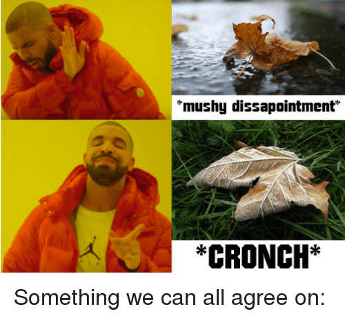 Can, All, and Mushy: mushy dissapointment  *CRONCH* Something we can all agree on: