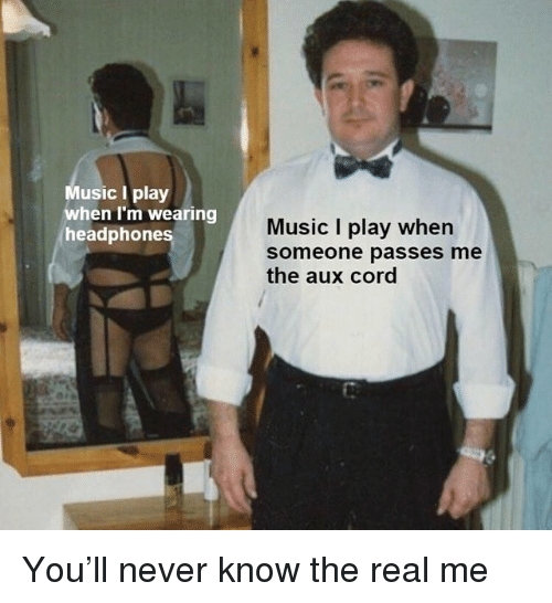 Music, Headphones, and The Real: Music I play  when I'm wearing  headphones  Music I play when  someone passes me  the aux cord You'll never know the real me