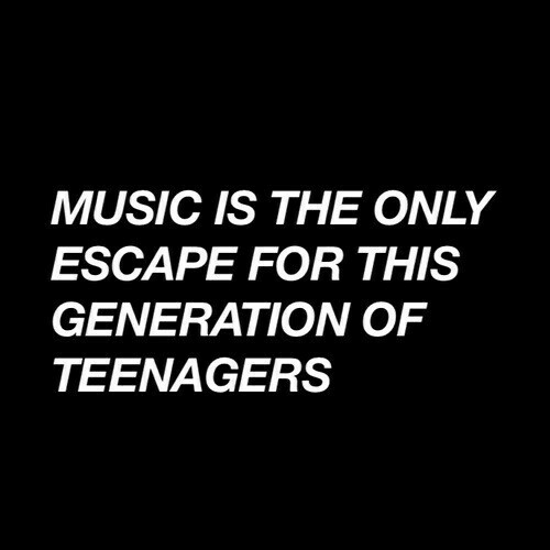 Music, For, and Teenagers: MUSIC IS THE ONLY  ESCAPE FOR THIS  GENERATION OF  TEENAGERS