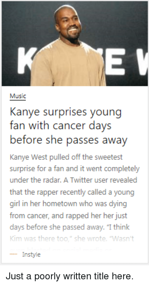 "rapped: Music  Kanye surprises young  fan with cancer days  before she pass  Kanye West pulled off the sweetest  surprise for a fan and it went completely  under the radar. A Twitter user revealed  that the rapper recently called a young  girl in her hometown who was dying  from cancer, and rapped her her just  days before  Kim was there too."" she wrote. 'Wasn't  -Instyle  es awav  she passed away. ""I think Just a poorly written title here."