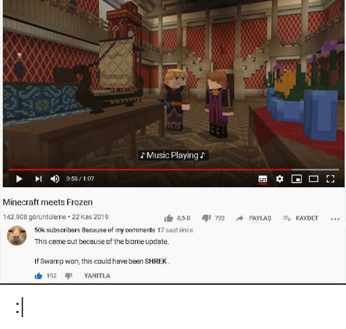 Saat: Music Playing  0:58/1:07  Minecraft meets Frozen  142.908 görüntüleme 22 Kas 2019  8,5 B  733  PAYLAS  KAYDET  50k subscribers Because of my comments 17 saat önce  This came out because of the biome update.  If Swamp won, this could have been SHREK  192  YANITLA : 