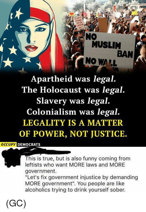 """colonialism: MUSLIM  BAN  NO WALL  Apartheid was legal.  The Holocaust was legal.  Slavery was legal.  Colonialism was legal.  LEGALITY IS A MATTER  OF POWER, NOT JUSTICE.  OCCUPY  DEMOCRATS  This is true, but is also funny coming from  leftists who want MORE laws and MORE  government.  """"Let's fix government injustice by demanding  MORE government"""". You people are like  alcoholics trying to drink yourself sober. (GC)"""