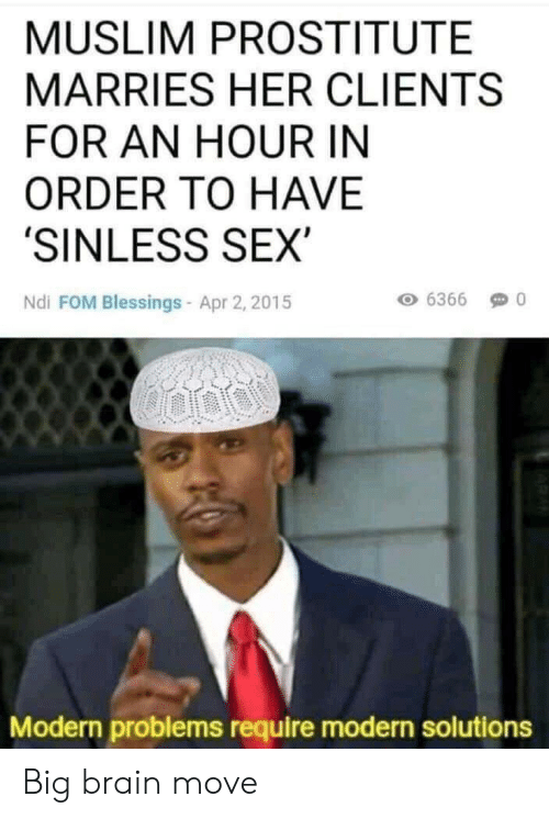 Muslim, Sex, and Brain: MUSLIM PROSTITUTE  MARRIES HER CLIENTS  FOR AN HOUR IN  ORDER TO HAVE  'SINLESS SEX  Ndi FOM Blessings- Apr 2, 2015  6366  Modern problems require modern solutions Big brain move
