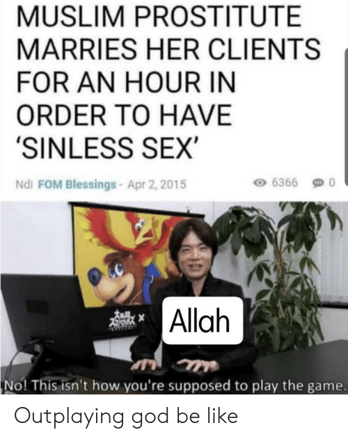 Be Like, God, and Muslim: MUSLIM PROSTITUTE  MARRIES HER CLIENTS  FOR AN HOUR IN  ORDER TO HAVE  'SINLESS SEX  6366  Ndi FOM Blessings- Apr 2, 2015  Allah  No! This isn't how you're supposed to play the game. Outplaying god be like