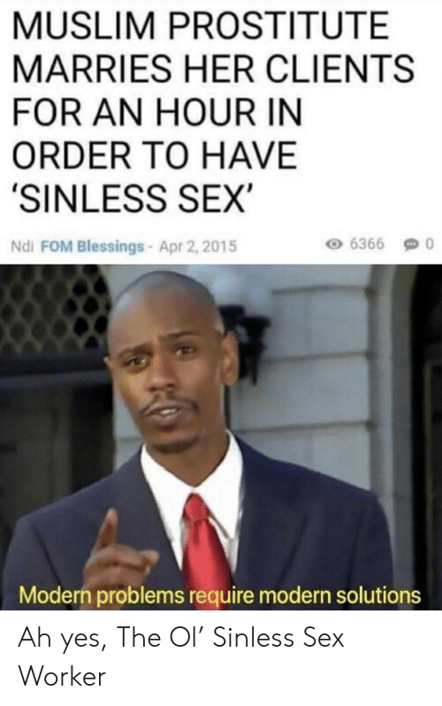 Muslim, Reddit, and Sex: MUSLIM PROSTITUTE  MARRIES HER CLIENTS  FOR AN HOUR IN  ORDER TO HAVE  'SINLESS SEX  Ndi FOM Blessings-Apr 2, 2015  6366  Modern problems require modern solutions Ah yes, The Ol' Sinless Sex Worker