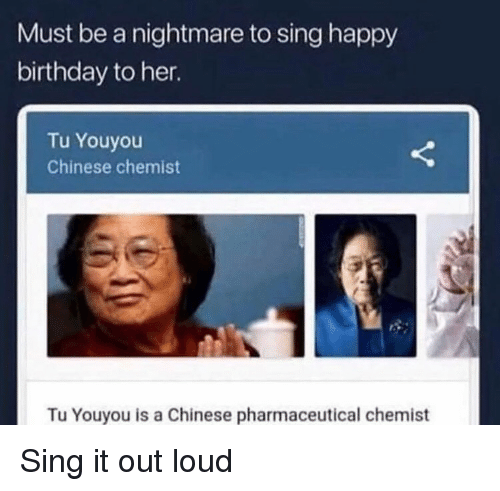 Chemist: Must be a nightmare to sing happy  birthday to her.  Tu Youyou  Chinese chemist  Tu Youyou is a Chinese pharmaceutical chemist Sing it out loud