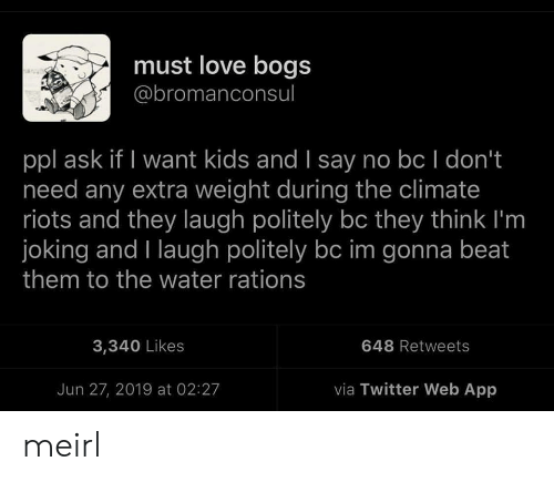 Love, Twitter, and Kids: must love bogs  @bromanconsul  ppl ask if I want kids and I say no bc I don't  need any extra weight during the climate  riots and they laugh politely bc they think I'm  joking and I laugh politely bc im gonna beat  them to the water rations  648 Retweets  3,340 Likes  via Twitter Web App  Jun 27, 2019 at 02:27 meirl