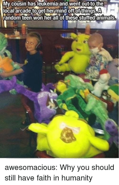 have faith: Mv cousin hasleukemia and went out to the  local arcade toget her mind off of things.A  random teen won herallof these stuffed antmals awesomacious:  Why you should still have faith in humanity