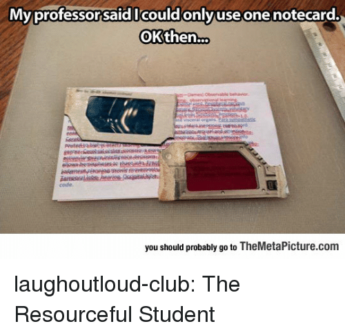 Club, Tumblr, and Blog: Mvprofessorsaid Icouldonlvuse one notecard.  OKthen..  code  you should probably go to TheMetaPicture.com laughoutloud-club:  The Resourceful Student