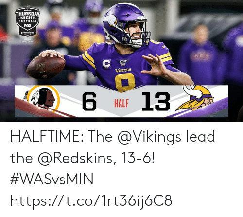 platinum: Mwo  THURSDAY  NIGHT  FOOTBALL  FOX  prime video  JUBUSIT  PLATINUM  С Ф  VIKINGS  13  HALF HALFTIME: The @Vikings lead the @Redskins, 13-6!  #WASvsMIN https://t.co/1rt36ij6C8