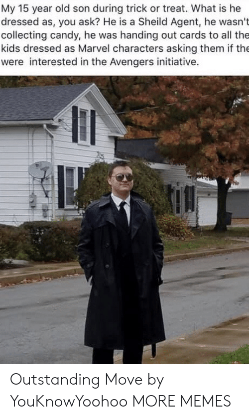 Candy, Dank, and Memes: My 15 year old son during trick or treat. What is he  dressed as, you ask? He is a Sheild Agent, he wasn't  collecting candy, he was handing out cards to all the  kids dressed as Marvel characters asking them if the  were interested in the Avengers initiative. Outstanding Move by YouKnowYoohoo MORE MEMES