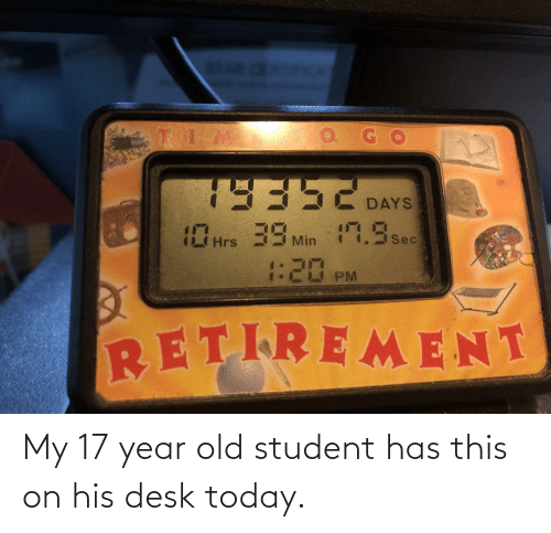 Desk: My 17 year old student has this on his desk today.