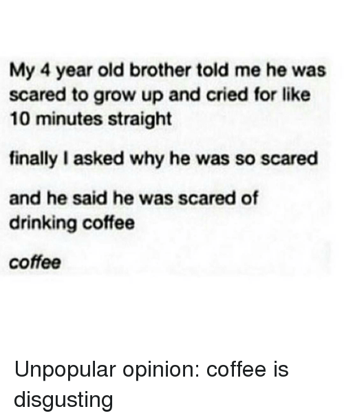 Drinking Coffee: My 4 year old brother told me he was  scared to grow up and cried for like  10 minutes straight  finally I asked why he was so scared  and he said he was scared of  drinking coffee  coffee Unpopular opinion: coffee is disgusting
