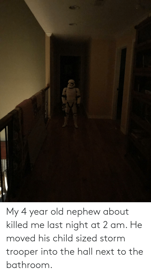 last night: My 4 year old nephew about killed me last night at 2 am. He moved his child sized storm trooper into the hall next to the bathroom.