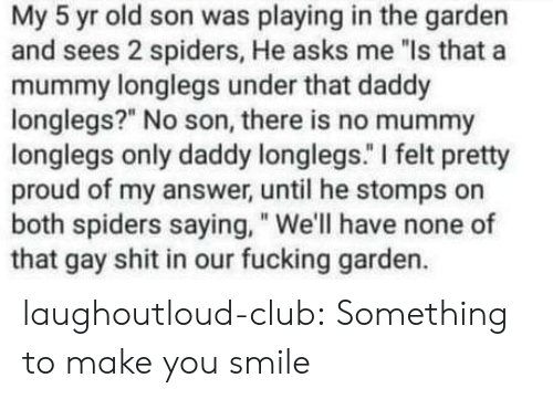 """That Gay Shit: My 5 yr old son was playing in the garden  and sees 2 spiders, He asks me """"ls that a  mummy longlegs under that daddy  longlegs?"""" No son, there is no mummy  longlegs only daddy longlegs."""" I felt pretty  proud of my answer, until he stomps on  both spiders saying, """" We'll have none of  that gay shit in our fucking garden. laughoutloud-club:  Something to make you smile"""