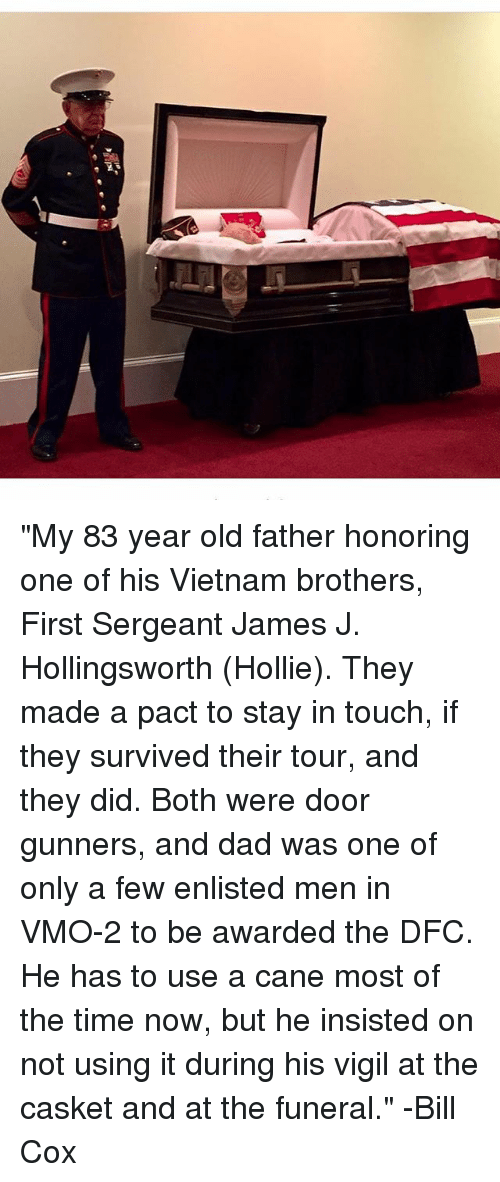 """vigil: """"My 83 year old father honoring one of his Vietnam brothers, First Sergeant James J. Hollingsworth (Hollie). They made a pact to stay in touch, if they survived their tour, and they did. Both were door gunners, and dad was one of only a few enlisted men in VMO-2 to be awarded the DFC. He has to use a cane most of the time now, but he insisted on not using it during his vigil at the casket and at the funeral."""" -Bill Cox"""