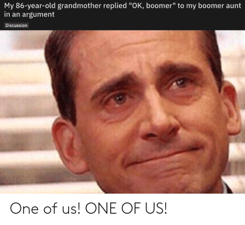 """argument: My 86-year-old grandmother replied """"OK, boomer"""" to my boomer aunt  in an argument  Discussion One of us! ONE OF US!"""