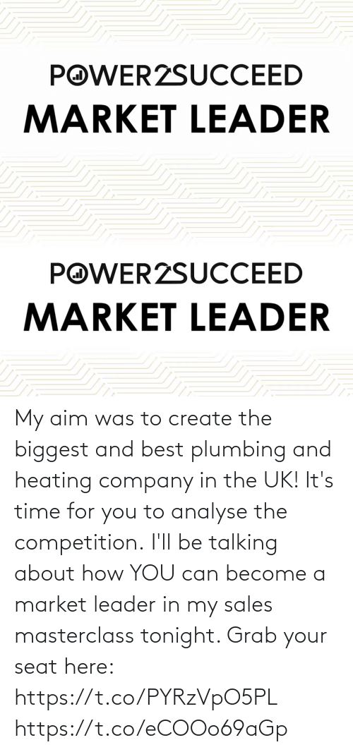 create: My aim was to create the biggest and best plumbing and heating company in the UK!   It's time for you to analyse the competition.  I'll be talking about how YOU can become a market leader in my sales masterclass tonight. Grab your seat here: https://t.co/PYRzVpO5PL https://t.co/eCOOo69aGp