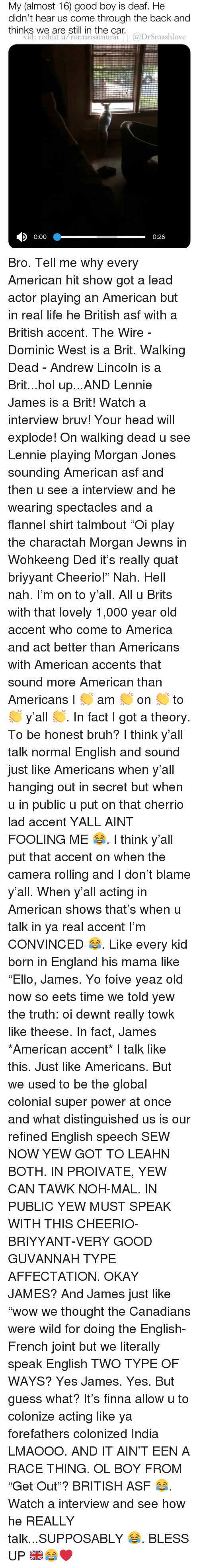 """Bruv: My (almost 16) good boy is deaf. He  didn't hear us come through the back and  thinks we are still in the car.  vid: reddit u/romansamurai  Dromashlove  0:00  0:26 Bro. Tell me why every American hit show got a lead actor playing an American but in real life he British asf with a British accent. The Wire - Dominic West is a Brit. Walking Dead - Andrew Lincoln is a Brit...hol up...AND Lennie James is a Brit! Watch a interview bruv! Your head will explode! On walking dead u see Lennie playing Morgan Jones sounding American asf and then u see a interview and he wearing spectacles and a flannel shirt talmbout """"Oi play the charactah Morgan Jewns in Wohkeeng Ded it's really quat briyyant Cheerio!"""" Nah. Hell nah. I'm on to y'all. All u Brits with that lovely 1,000 year old accent who come to America and act better than Americans with American accents that sound more American than Americans I 👏 am 👏 on 👏 to 👏 y'all 👏. In fact I got a theory. To be honest bruh? I think y'all talk normal English and sound just like Americans when y'all hanging out in secret but when u in public u put on that cherrio lad accent YALL AINT FOOLING ME 😂. I think y'all put that accent on when the camera rolling and I don't blame y'all. When y'all acting in American shows that's when u talk in ya real accent I'm CONVINCED 😂. Like every kid born in England his mama like """"Ello, James. Yo foive yeaz old now so eets time we told yew the truth: oi dewnt really towk like theese. In fact, James *American accent* I talk like this. Just like Americans. But we used to be the global colonial super power at once and what distinguished us is our refined English speech SEW NOW YEW GOT TO LEAHN BOTH. IN PROIVATE, YEW CAN TAWK NOH-MAL. IN PUBLIC YEW MUST SPEAK WITH THIS CHEERIO-BRIYYANT-VERY GOOD GUVANNAH TYPE AFFECTATION. OKAY JAMES? And James just like """"wow we thought the Canadians were wild for doing the English-French joint but we literally speak English TWO TYPE OF WAYS? Yes James. Yes. But guess what? """