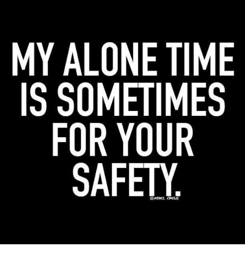 Aloner: MY ALONE TIME  IS SOMETIMES  FOR YOUR  SAFETY