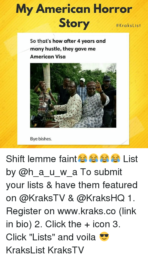 "american horror: My American Horror  Story #KraksList  So that's how after 4 years and  many hustle, they gave me  American Visa  Bye bishes Shift lemme faint😂😂😂😂 List by @h_a_u_w_a To submit your lists & have them featured on @KraksTV & @KraksHQ 1. Register on www.kraks.co (link in bio) 2. Click the + icon 3. Click ""Lists"" and voila 😎 KraksList KraksTV"