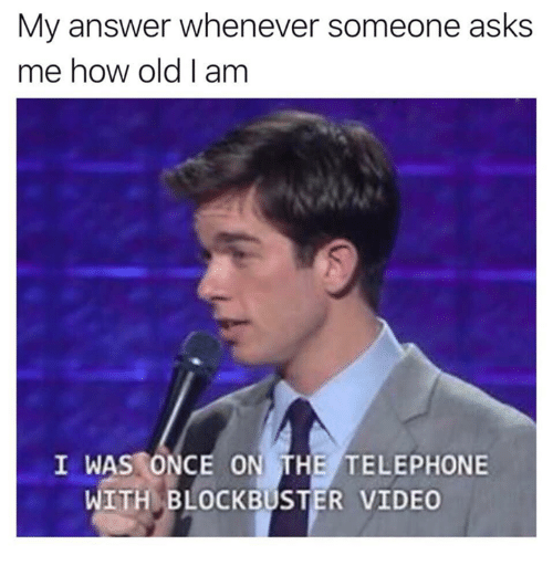 telephone: My answer whenever someone asks  me how old I am  I WAS ONCE ON THE TELEPHONE  WITH BLOCKBUSTER VIDEO