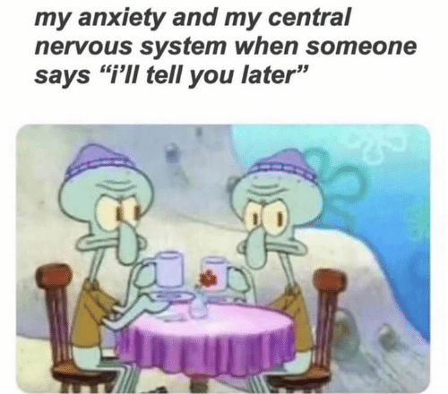 """nervous system: my anxiety and my central  nervous system when someone  says """"i'Il tell you later"""""""