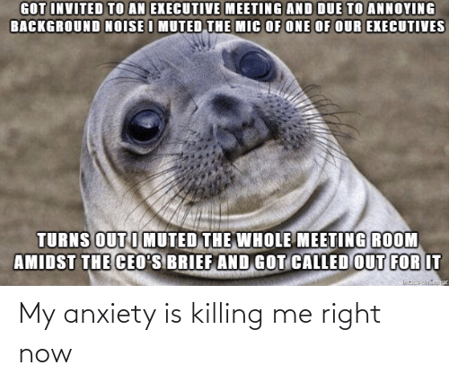 Killing: My anxiety is killing me right now