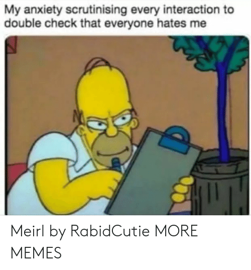 Dank, Memes, and Target: My anxiety scrutinising every interaction to  double check that everyone hates me Meirl by RabidCutie MORE MEMES