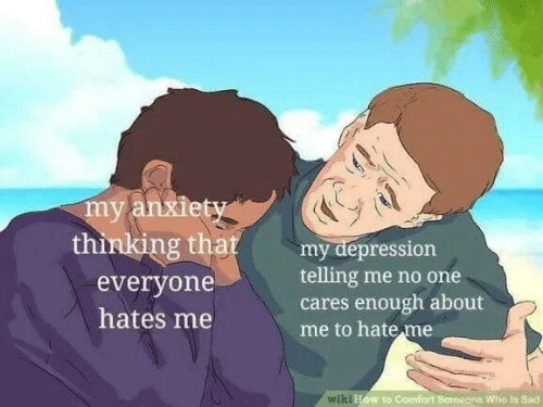 Anxiety, Depression, and How To: my anxiety  thinking that  my depression  telling me no one  cares enough about  me to hate me  everyone  hates me  wiki How to Comfort Somagna Who Is Sad