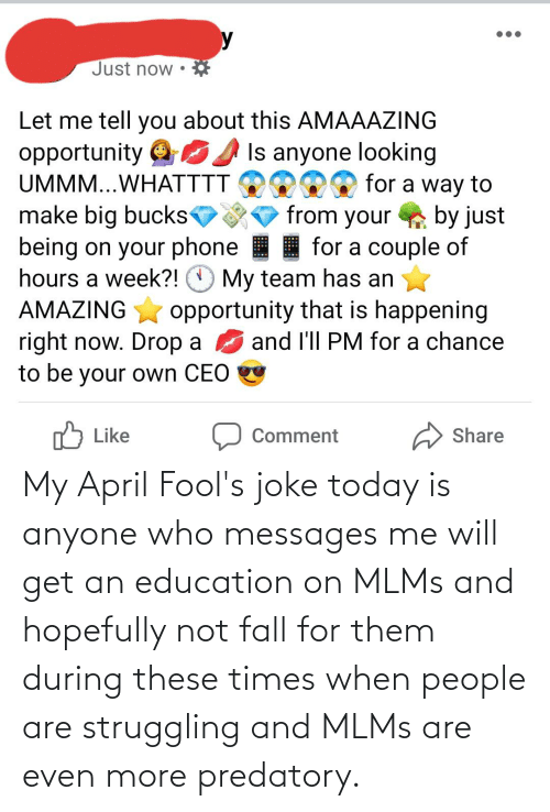 An Education: My April Fool's joke today is anyone who messages me will get an education on MLMs and hopefully not fall for them during these times when people are struggling and MLMs are even more predatory.