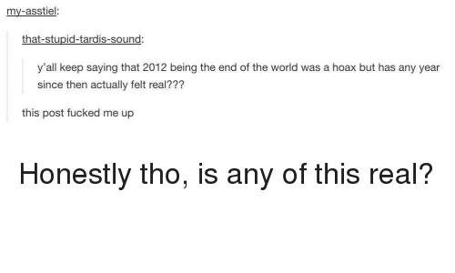 Tardis: my-asstiel:  that-stupid-tardis-sound  y'all keep saying that 2012 being the end of the world was a hoax but has any year  since then actually felt real???  this post fucked me up Honestly tho, is any of this real?