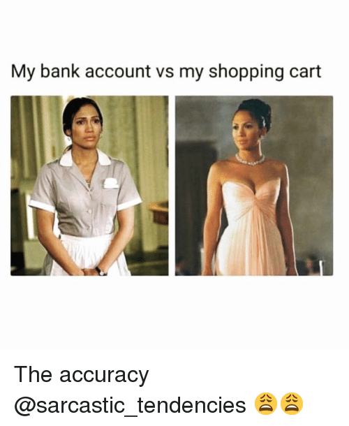 tendencies: My bank account vs my shopping cart The accuracy @sarcastic_tendencies 😩😩