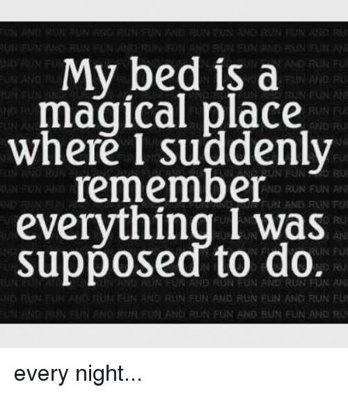 A Magical Place: My bed is a  magical place  AND  where I suddenly  remember  RUN FUN ANI  FUI  everything I was  AND to do.  AN  supposed NDIRU  UN FUN AND RUN FUN ANO RUN FU  FUN AND RUN FUN AND every night...