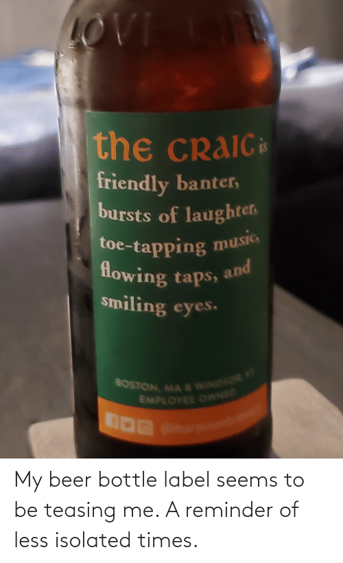 label: My beer bottle label seems to be teasing me. A reminder of less isolated times.